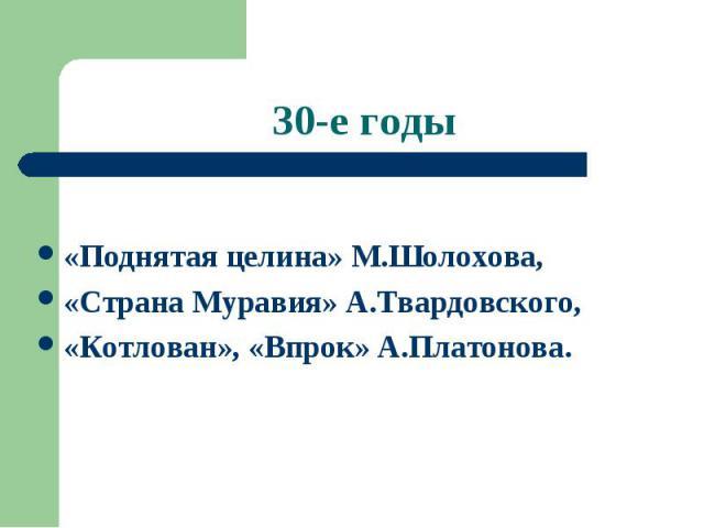 30-е годы «Поднятая целина» М.Шолохова, «Страна Муравия» А.Твардовского, «Котлован», «Впрок» А.Платонова.