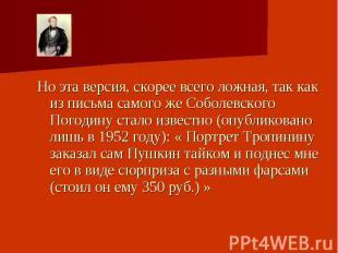 Но эта версия, скорее всего ложная, так как из письма самого же Соболевского Пог