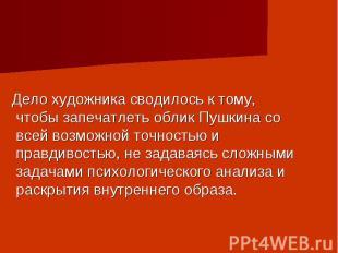 Дело художника сводилось к тому, чтобы запечатлеть облик Пушкина со всей возможн
