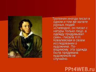 Тропинин иногда писал в одном и том же халате разных людей. «Очевидно, он писал