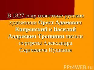 В 1827 году известные русские художники Орест Адамович Кипренский и Василий Андр
