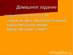 Домашнее задание Напишите сочинение на тему: «Какой из двух портретов Пушкина на