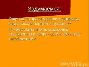 Задумаемся: Какую цель преследовали художники, когда писали портреты Пушкина? По