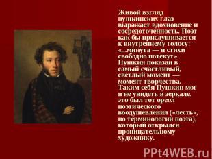 Живой взгляд пушкинских глаз выражает вдохновение и сосредоточенность. Поэт как