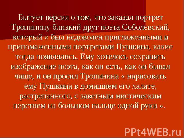 Бытует версия о том, что заказал портрет Тропинину близкий друг поэта Соболевский, который « был недоволен приглаженными и припомаженными портретами Пушкина, какие тогда появлялись. Ему хотелось сохранить изображение поэта, как он есть, как он бывал…