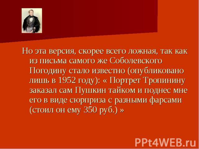 Но эта версия, скорее всего ложная, так как из письма самого же Соболевского Погодину стало известно (опубликовано лишь в 1952 году): « Портрет Тропинину заказал сам Пушкин тайком и поднес мне его в виде сюрприза с разными фарсами (стоил он ему 350 …