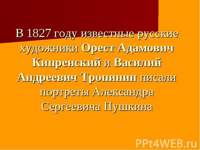 В 1827 году известные русские художники Орест Адамович Кипренский и Василий Андреевич Тропинин писали портреты Александра Сергеевича Пушкина