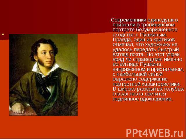Современники единодушно признали в тропининском портрете безукоризненное сходство с Пушкиным. Правда, один из критиков отмечал, что художнику не удалось передать быстрый взгляд поэта. Но этот упрек вряд ли справедлив: именно во взгляде Пушкина, напр…
