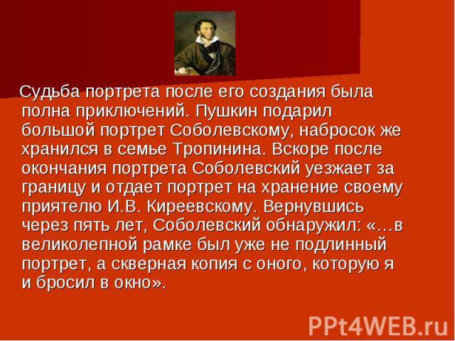 Судьба портрета после его создания была полна приключений. Пушкин подарил большой портрет Соболевскому, набросок же хранился в семье Тропинина. Вскоре после окончания портрета Соболевский уезжает за границу и отдает портрет на хранение своему прияте…