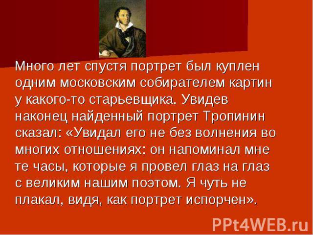 Много лет спустя портрет был куплен одним московским собирателем картин у какого-то старьевщика. Увидев наконец найденный портрет Тропинин сказал: «Увидал его не без волнения во многих отношениях: он напоминал мне те часы, которые я провел глаз на г…
