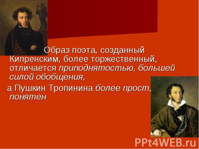 Образ поэта, созданный Кипренским, более торжественный, отличается приподнятостью, большей силой обобщения, а Пушкин Тропинина более прост, понятен