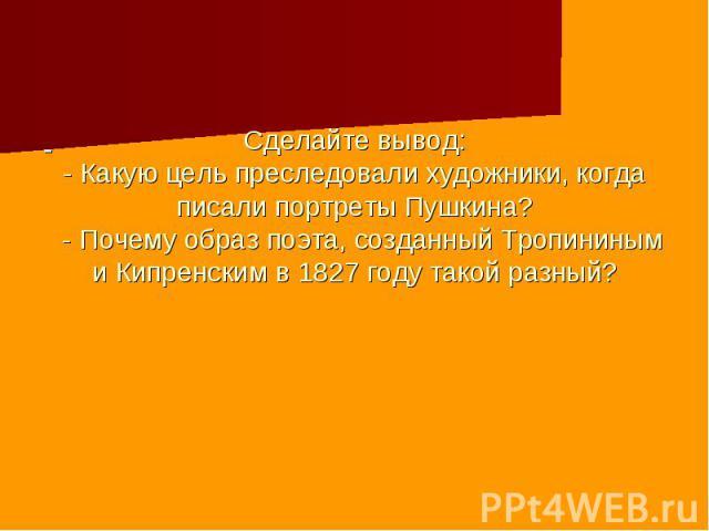 Сделайте вывод: - Какую цель преследовали художники, когда писали портреты Пушкина? - Почему образ поэта, созданный Тропининым и Кипренским в 1827 году такой разный?