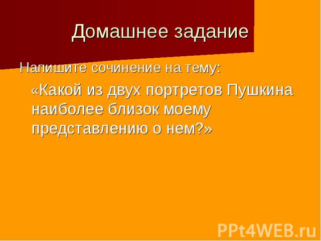 Домашнее задание Напишите сочинение на тему: «Какой из двух портретов Пушкина наиболее близок моему представлению о нем?»