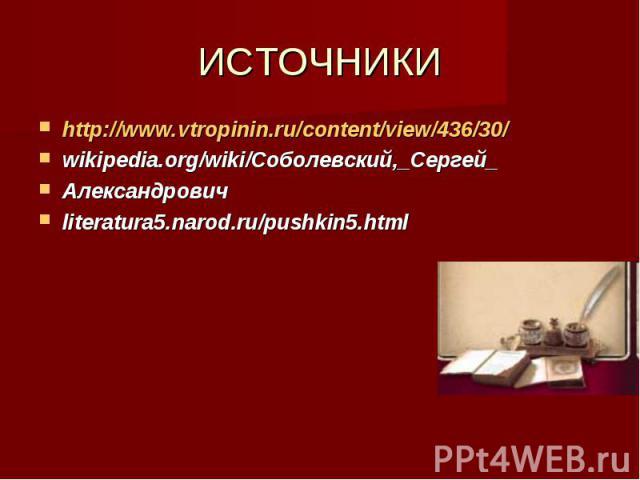 ИСТОЧНИКИ http://www.vtropinin.ru/content/view/436/30/ wikipedia.org/wiki/Соболевский,_Сергей_ Александрович literatura5.narod.ru/pushkin5.html