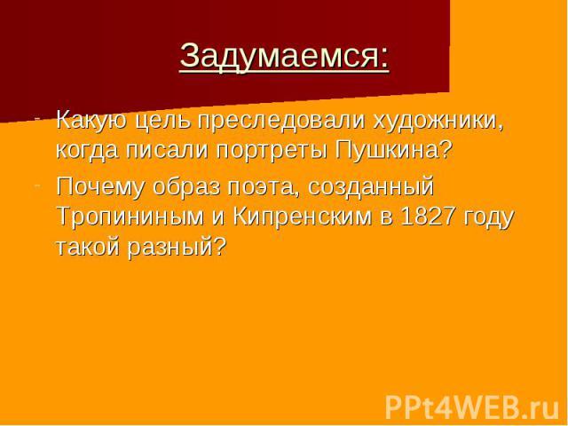 Задумаемся: Какую цель преследовали художники, когда писали портреты Пушкина? Почему образ поэта, созданный Тропининым и Кипренским в 1827 году такой разный?