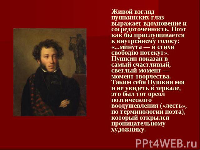 Живой взгляд пушкинских глаз выражает вдохновение и сосредоточенность. Поэт как бы прислушивается к внутреннему голосу: «...минута — и стихи свободно потекут». Пушкин показан в самый счастливый, светлый момент — момент творчества. Таким себя Пушкин …