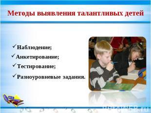 Методы выявления талантливых детей Наблюдение; Анкетирование; Тестирование; Разн