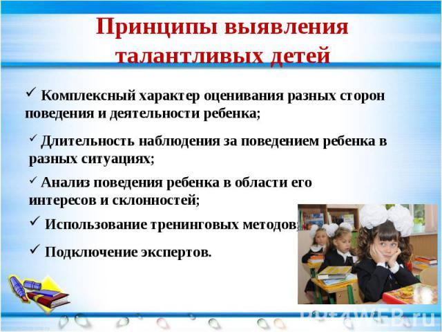 Принципы выявления талантливых детей Комплексный характер оценивания разных сторон поведения и деятельности ребенка; Длительность наблюдения за поведением ребенка в разных ситуациях; Анализ поведения ребенка в области его интересов и склонностей; Ис…