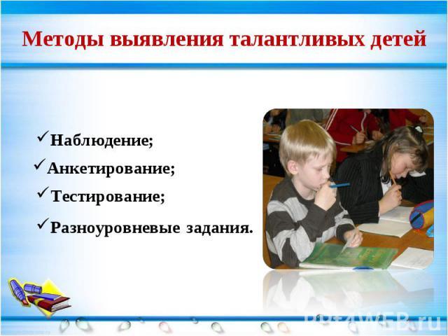 Методы выявления талантливых детей Наблюдение; Анкетирование; Тестирование; Разноуровневые задания.