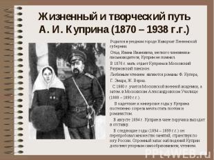 Жизненный и творческий путь А. И. Куприна (1870 – 1938 г.г.) Родился в уездном г