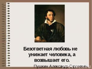 Безответная любовь не унижает человека, а возвышает его. Пушкин Александр Сергее