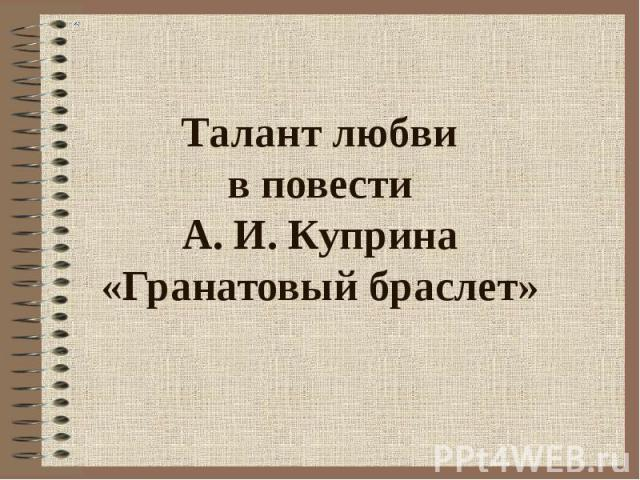 Талант любви в повести А. И. Куприна «Гранатовый браслет»