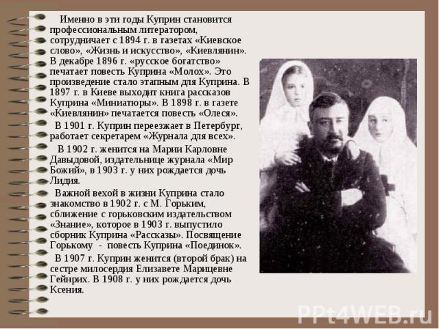 Именно в эти годы Куприн становится профессиональным литератором, сотрудничает с 1894 г. в газетах «Киевское слово», «Жизнь и искусство», «Киевлянин». В декабре 1896 г. «русское богатство» печатает повесть Куприна «Молох». Это произведение стало эта…