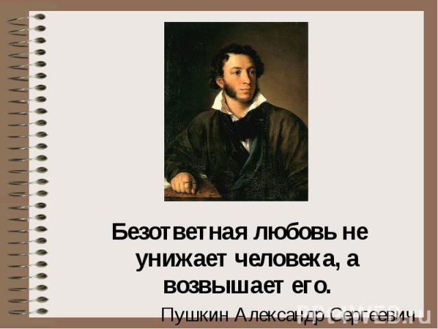 Безответная любовь не унижает человека, а возвышает его. Пушкин Александр Сергеевич