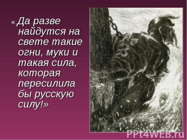 « Да разве найдутся на свете такие огни, муки и такая сила, которая пересилила бы русскую силу!»
