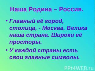 Наша Родина – Россия. Главный её город, столица, - Москва. Велика наша страна. Ш