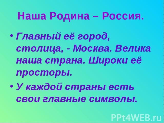 Наша Родина – Россия. Главный её город, столица, - Москва. Велика наша страна. Широки её просторы. У каждой страны есть свои главные символы.