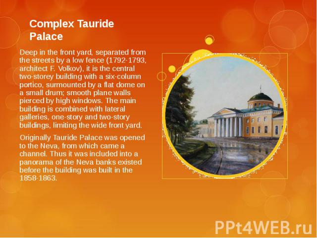 Complex Tauride Palace Deep in the front yard, separated from the streets by a low fence (1792-1793, architect F. Volkov), it is the central two-storey building with a six-column portico, surmounted by a flat dome on a small drum; smooth plane walls…