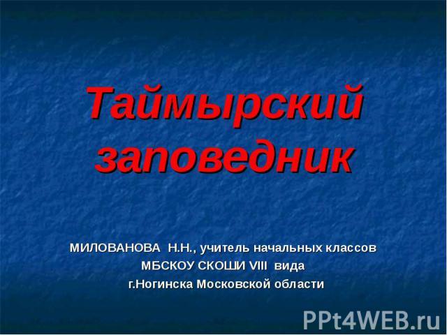 Таймырский заповедник МИЛОВАНОВА Н.Н., учитель начальных классов МБСКОУ СКОШИ VIII вида г.Ногинска Московской области