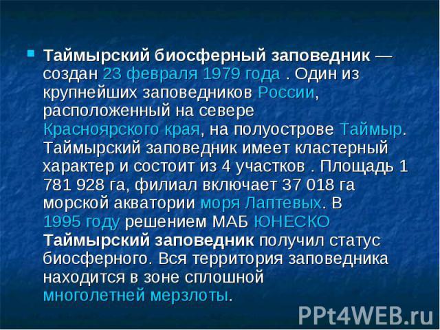 Таймырский биосферный заповедник— создан 23 февраля 1979 года . Один из крупнейших заповедников России, расположенный на севере Красноярского края, на полуострове Таймыр. Таймырский заповедник имеет кластерный характер и состоит из 4 участков . Пло…