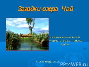 Загадки озера Чад Информационный проект ученика 6 класса Гамаева Артёма . с. Спа