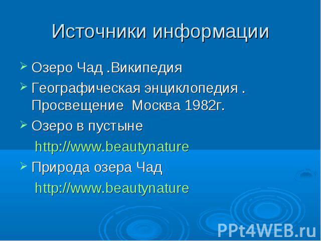 Источники информацииОзеро Чад .Википедия Географическая энциклопедия . Просвещение Москва 1982г. Озеро в пустыне http://www.beautynature Природа озера Чад http://www.beautynature