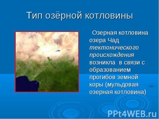 Тип озёрной котловины Озерная котловина озера Чад тектонического происхождения возникла в связи с образованием прогибов земной коры (мульдовая озерная котловина)