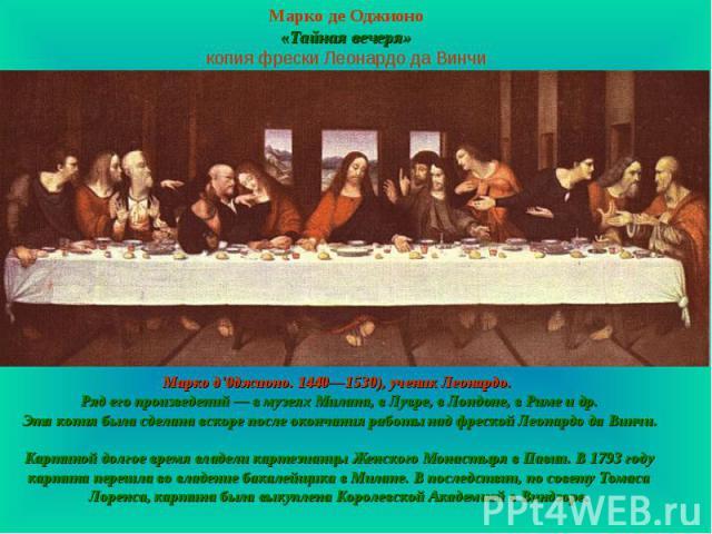 Марко де Оджионо «Тайная вечеря» копия фрески Леонардо да Винчи Марко д'0джионо. 1440—1530), ученик Леонардо. Ряд его произведений — в музеях Милана, в Лувре, в Лондоне, в Риме и др. Эта копия была сделана вскоре после окончания работы над фреской Л…