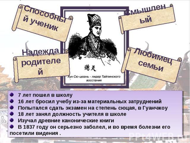 7 лет пошел в школу 16 лет бросил учебу из-за материальных затруднений Попытался сдать экзамен на степень сюцая, в Гуанчжоу 18 лет занял должность учителя в школе Изучал древние канонические книги В 1837 году он серьезно заболел, и во время болезни …