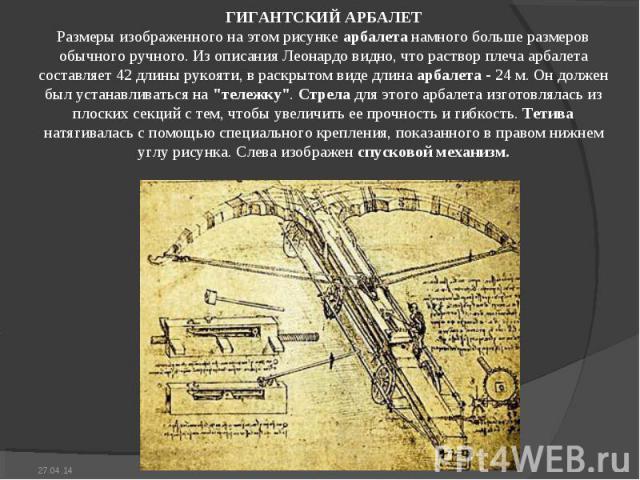 ГИГАHТСКИЙ АРБАЛЕТ Размеры изображенного на этом рисунке арбалета намного больше размеров обычного ручного. Из описания Леонардо видно, что раствор плеча арбалета составляет 42 длины рукояти, в раскрытом виде длина арбалета - 24 м. Он должен был уст…