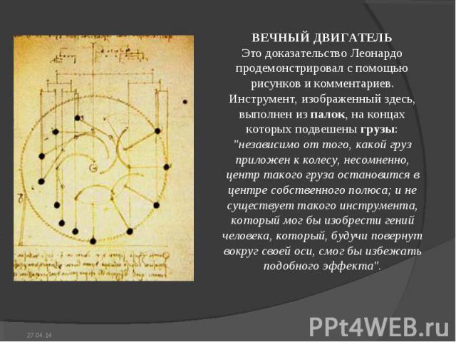 ВЕЧHЫЙ ДВИГАТЕЛЬ Это доказательство Леонардо продемонстрировал с помощью рисунков и комментариев. Инструмент, изображенный здесь, выполнен из палок, на концах которых подвешены грузы: