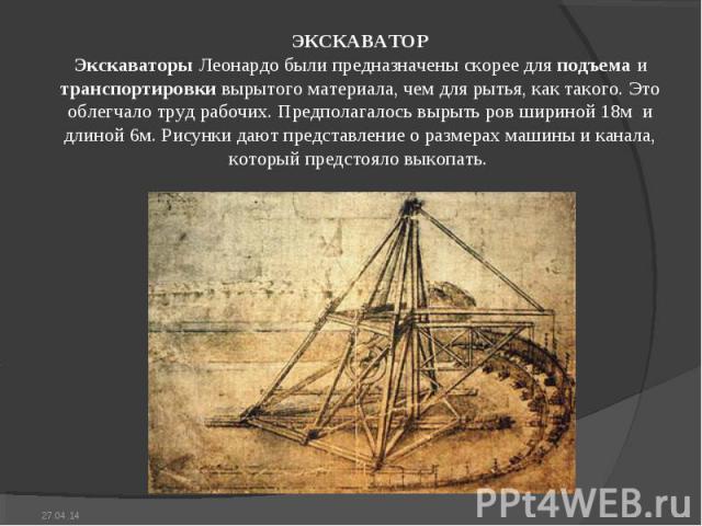 ЭКСКАВАТОР Экскаваторы Леонардо были предназначены скорее для подъема и транспортировки вырытого материала, чем для рытья, как такого. Это облегчало труд рабочих. Предполагалось вырыть ров шириной 18м и длиной 6м. Рисунки дают представление о разме…