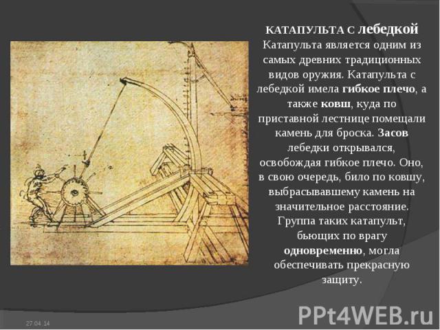КАТАПУЛЬТА С лебедкой Катапульта является одним из самых древних традиционных видов оружия. Катапульта с лебедкой имела гибкое плечо, а также ковш, куда по приставной лестнице помещали камень для броска. Засов лебедки открывался, освобождая гибкое п…
