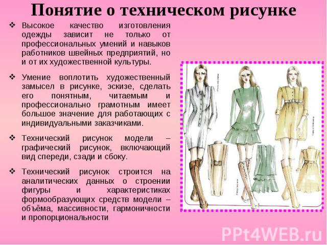 Понятие о техническом рисунке Высокое качество изготовления одежды зависит не только от профессиональных умений и навыков работников швейных предприятий, но и от их художественной культуры. Умение воплотить художественный замысел в рисунке, эскизе, …
