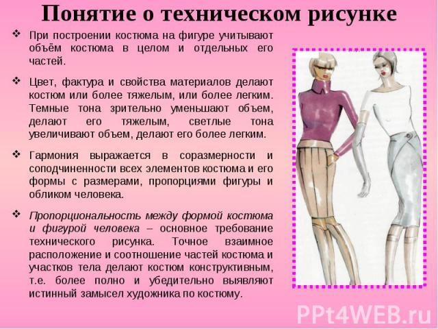 Понятие о техническом рисунке При построении костюма на фигуре учитывают объём костюма в целом и отдельных его частей. Цвет, фактура и свойства материалов делают костюм или более тяжелым, или более легким. Темные тона зрительно уменьшают объем, дела…