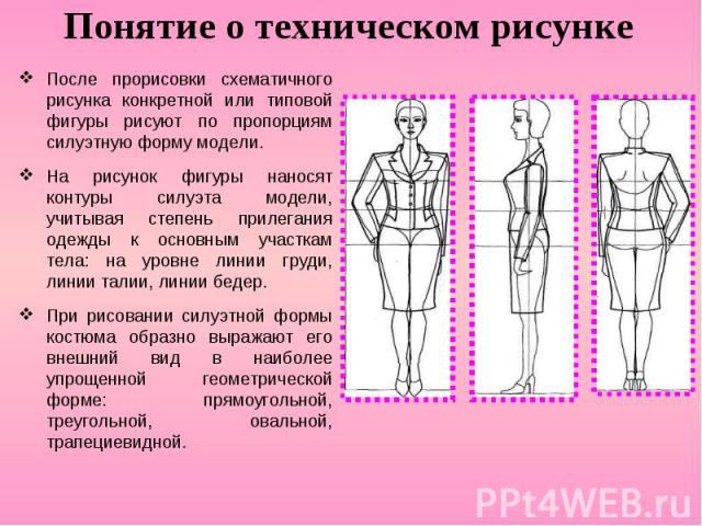 Понятие о техническом рисункеПосле прорисовки схематичного рисунка конкретной или типовой фигуры рисуют по пропорциям силуэтную форму модели. На рисунок фигуры наносят контуры силуэта модели, учитывая степень прилегания одежды к основным участкам те…