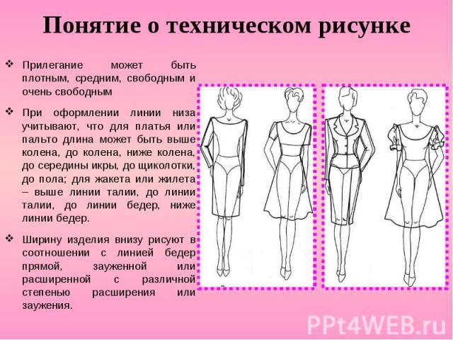 Понятие о техническом рисунке Прилегание может быть плотным, средним, свободным и очень свободным При оформлении линии низа учитывают, что для платья или пальто длина может быть выше колена, до колена, ниже колена, до середины икры, до щиколотки, до…