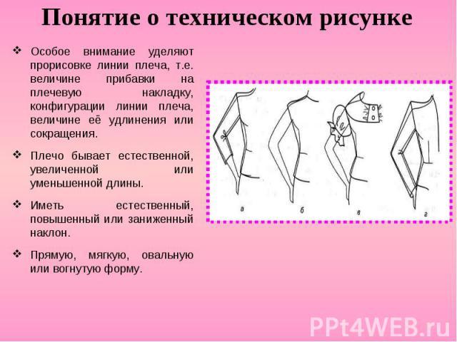 Понятие о техническом рисункеОсобое внимание уделяют прорисовке линии плеча, т.е. величине прибавки на плечевую накладку, конфигурации линии плеча, величине её удлинения или сокращения. Плечо бывает естественной, увеличенной или уменьшенной длины. И…