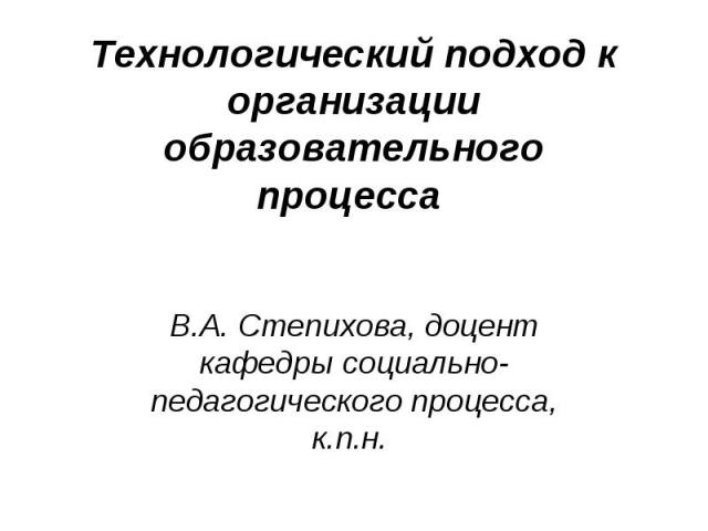 Технологический подход к организации образовательного процесса В.А. Степихова, доцент кафедры социально-педагогического процесса, к.п.н.