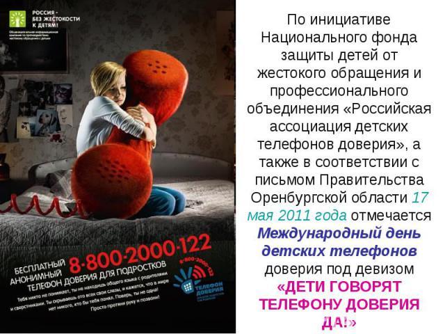 По инициативе Национального фонда защиты детей от жестокого обращения и профессионального объединения «Российская ассоциация детских телефонов доверия», а также в соответствии с письмом Правительства Оренбургской области 17 мая 2011 года отмечается …